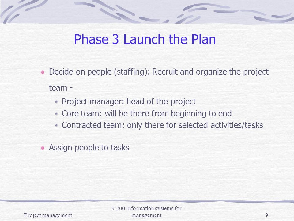 Project management 9.200 Information systems for management8 Phase 2 – Develop Detailed Plan Define tasks Define dates and duration of tasks Critical path: the longest (time) a sequence of tasks takes to get completed; if any critical task extended, the project total time is extended (problem!) Slack time – reserve, breaks; task with slack time can be extended without extending project end time Specify resources