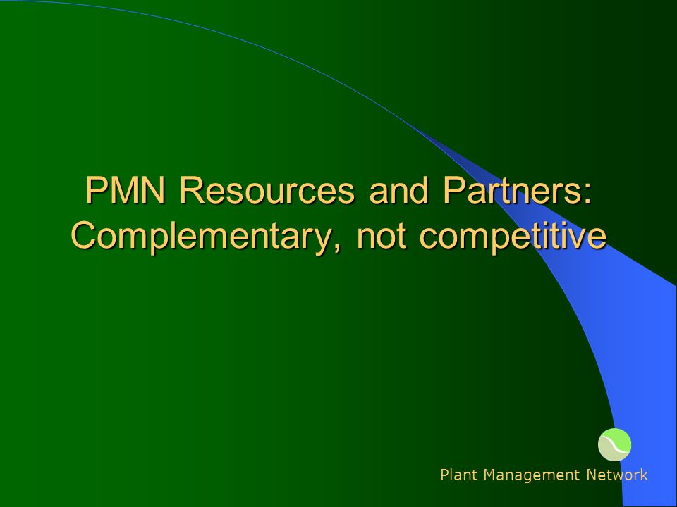 PMN Resources and Partners: Complementary, not competitive Plant Management Network