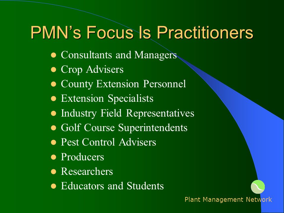 PMNs Focus Is Practitioners Consultants and Managers Crop Advisers County Extension Personnel Extension Specialists Industry Field Representatives Golf Course Superintendents Pest Control Advisers Producers Researchers Educators and Students Plant Management Network