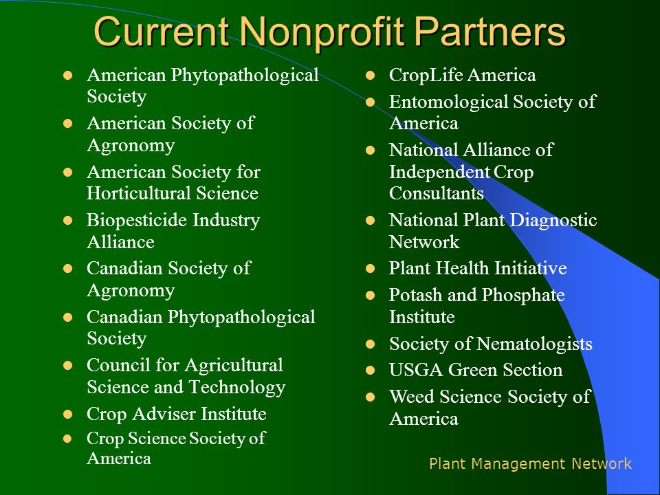 Current Nonprofit Partners American Phytopathological Society American Society of Agronomy American Society for Horticultural Science Biopesticide Industry Alliance Canadian Society of Agronomy Canadian Phytopathological Society Council for Agricultural Science and Technology Crop Adviser Institute Crop Science Society of America Plant Management Network CropLife America Entomological Society of America National Alliance of Independent Crop Consultants National Plant Diagnostic Network Plant Health Initiative Potash and Phosphate Institute Society of Nematologists USGA Green Section Weed Science Society of America