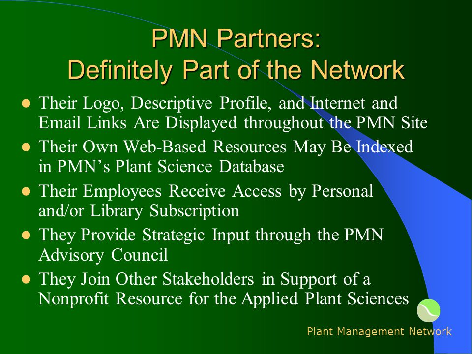 PMN Partners: Definitely Part of the Network Their Logo, Descriptive Profile, and Internet and Email Links Are Displayed throughout the PMN Site Their Own Web-Based Resources May Be Indexed in PMNs Plant Science Database Their Employees Receive Access by Personal and/or Library Subscription They Provide Strategic Input through the PMN Advisory Council They Join Other Stakeholders in Support of a Nonprofit Resource for the Applied Plant Sciences Plant Management Network