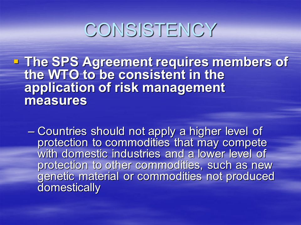 CONSISTENCY The SPS Agreement requires members of the WTO to be consistent in the application of risk management measures The SPS Agreement requires members of the WTO to be consistent in the application of risk management measures –Countries should not apply a higher level of protection to commodities that may compete with domestic industries and a lower level of protection to other commodities, such as new genetic material or commodities not produced domestically