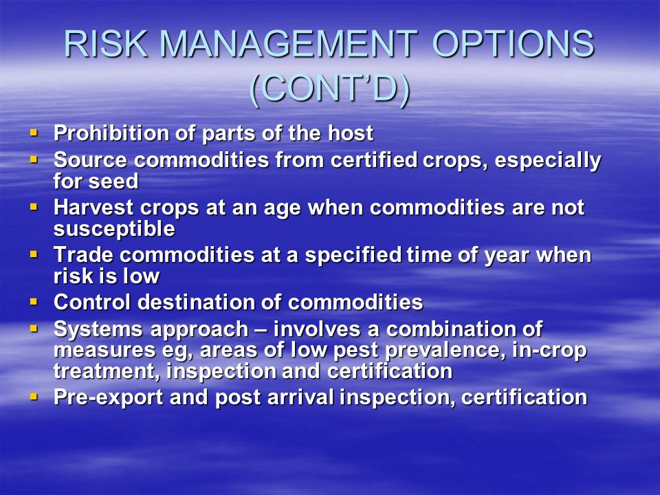 RISK MANAGEMENT OPTIONS (CONTD) Prohibition of parts of the host Prohibition of parts of the host Source commodities from certified crops, especially for seed Source commodities from certified crops, especially for seed Harvest crops at an age when commodities are not susceptible Harvest crops at an age when commodities are not susceptible Trade commodities at a specified time of year when risk is low Trade commodities at a specified time of year when risk is low Control destination of commodities Control destination of commodities Systems approach – involves a combination of measures eg, areas of low pest prevalence, in-crop treatment, inspection and certification Systems approach – involves a combination of measures eg, areas of low pest prevalence, in-crop treatment, inspection and certification Pre-export and post arrival inspection, certification Pre-export and post arrival inspection, certification