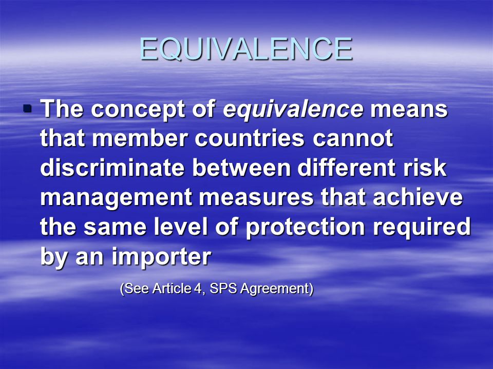 EQUIVALENCE The concept of equivalence means that member countries cannot discriminate between different risk management measures that achieve the same level of protection required by an importer The concept of equivalence means that member countries cannot discriminate between different risk management measures that achieve the same level of protection required by an importer (See Article 4, SPS Agreement)