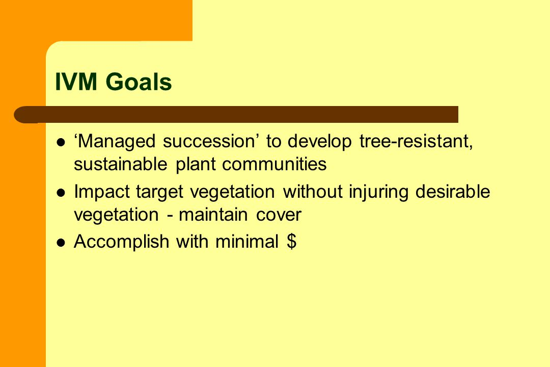 IVM Goals Managed succession to develop tree-resistant, sustainable plant communities Impact target vegetation without injuring desirable vegetation - maintain cover Accomplish with minimal $