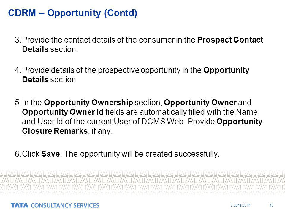 3 June 2014 16 CDRM – Opportunity (Contd) 3.Provide the contact details of the consumer in the Prospect Contact Details section.