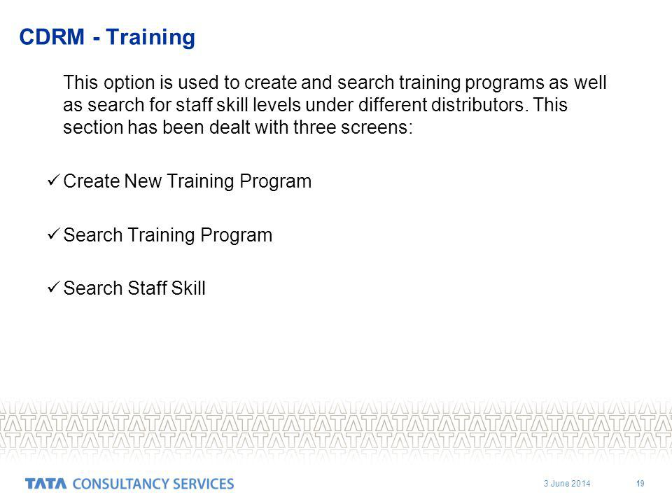 3 June 2014 19 CDRM - Training This option is used to create and search training programs as well as search for staff skill levels under different distributors.