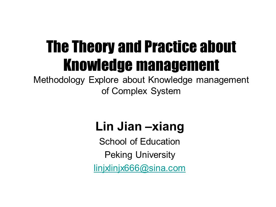 The Theory and Practice about Knowledge management Methodology Explore about Knowledge management of Complex System Lin Jian –xiang School of Education Peking University linjxlinjx666@sina.com