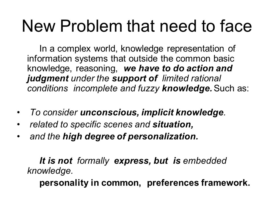 New Problem that need to face In a complex world, knowledge representation of information systems that outside the common basic knowledge, reasoning, we have to do action and judgment under the support of limited rational conditions incomplete and fuzzy knowledge.