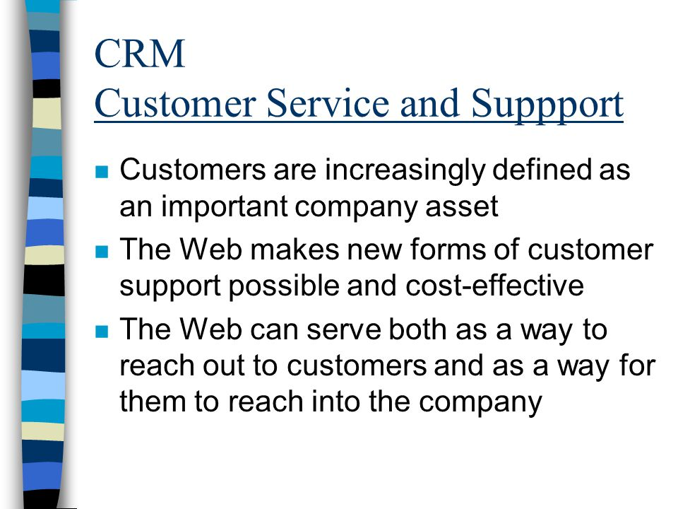 CRM Customer Service and Suppport n Customers are increasingly defined as an important company asset n The Web makes new forms of customer support possible and cost-effective n The Web can serve both as a way to reach out to customers and as a way for them to reach into the company