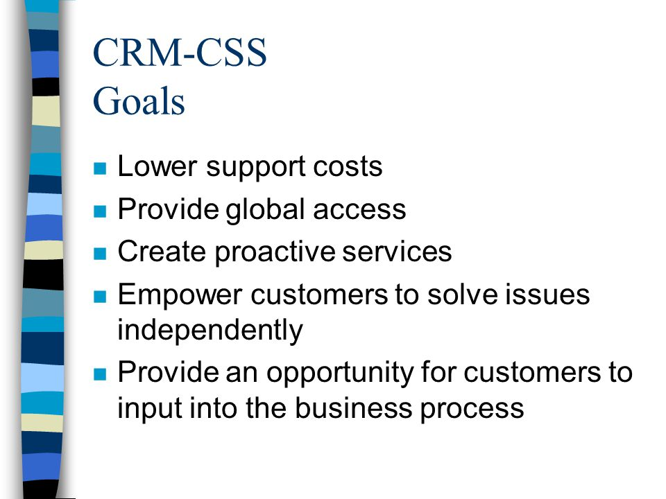 CRM-CSS Goals n Lower support costs n Provide global access n Create proactive services n Empower customers to solve issues independently n Provide an opportunity for customers to input into the business process