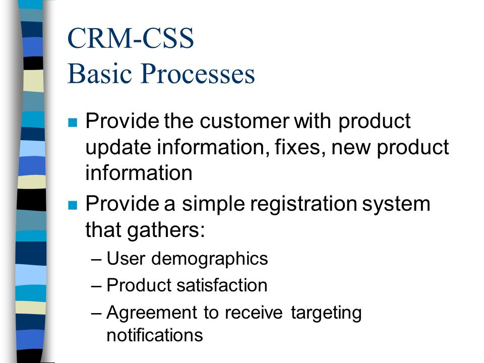 CRM-CSS Basic Processes n Provide the customer with product update information, fixes, new product information n Provide a simple registration system that gathers: –User demographics –Product satisfaction –Agreement to receive targeting notifications