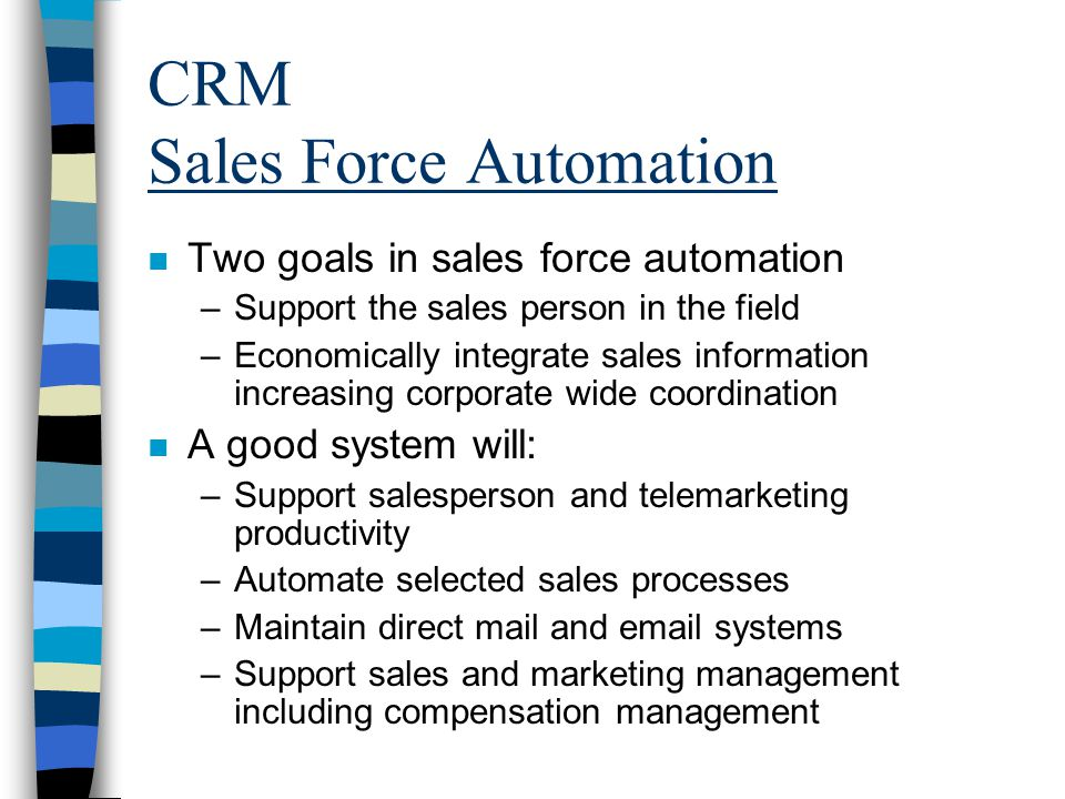 CRM Sales Force Automation n Two goals in sales force automation –Support the sales person in the field –Economically integrate sales information increasing corporate wide coordination n A good system will: –Support salesperson and telemarketing productivity –Automate selected sales processes –Maintain direct mail and email systems –Support sales and marketing management including compensation management