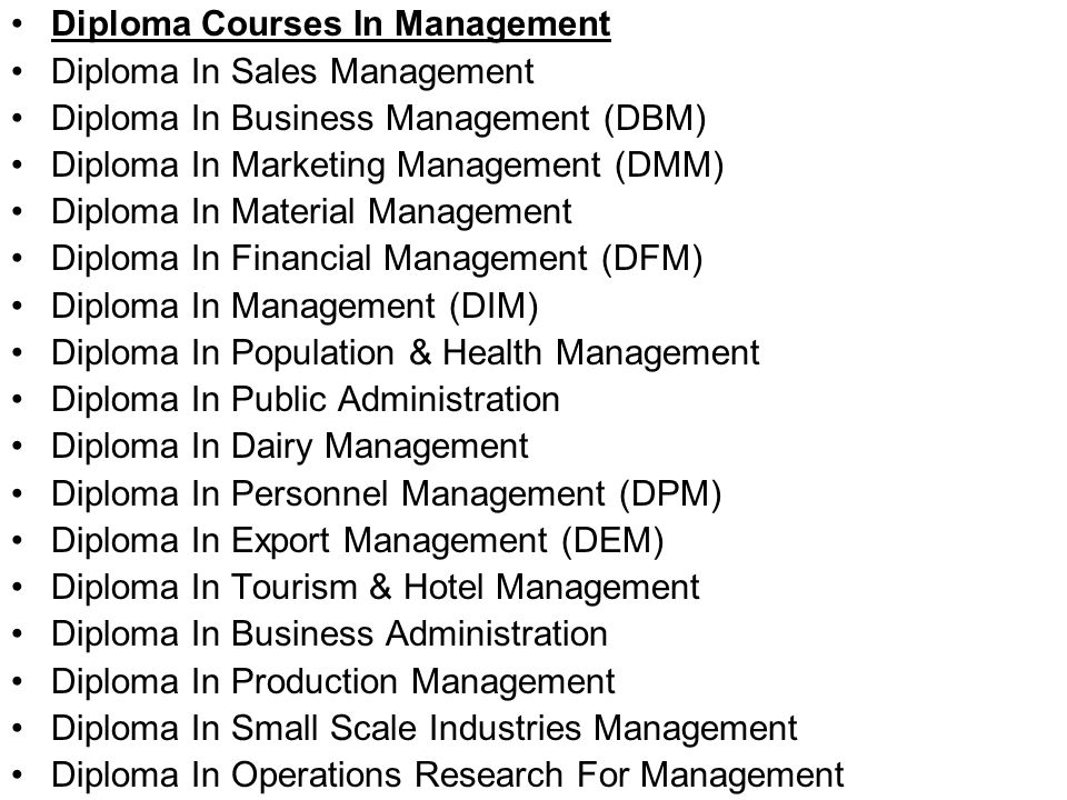 Diploma Courses In Management Diploma In Sales Management Diploma In Business Management (DBM) Diploma In Marketing Management (DMM) Diploma In Material Management Diploma In Financial Management (DFM) Diploma In Management (DIM) Diploma In Population & Health Management Diploma In Public Administration Diploma In Dairy Management Diploma In Personnel Management (DPM) Diploma In Export Management (DEM) Diploma In Tourism & Hotel Management Diploma In Business Administration Diploma In Production Management Diploma In Small Scale Industries Management Diploma In Operations Research For Management