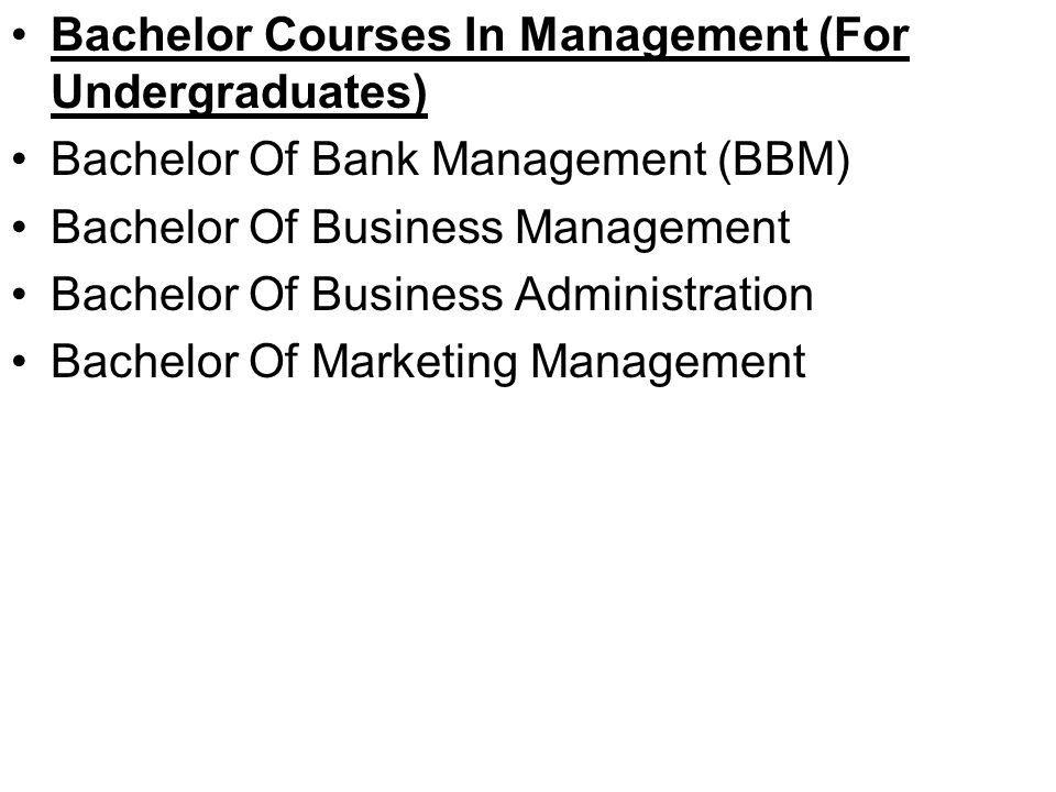 Bachelor Courses In Management (For Undergraduates) Bachelor Of Bank Management (BBM) Bachelor Of Business Management Bachelor Of Business Administration Bachelor Of Marketing Management