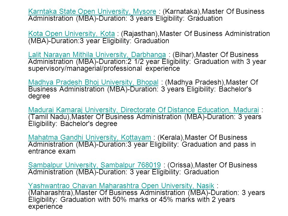 Karntaka State Open University, Mysore : (Karnataka),Master Of Business Administration (MBA)-Duration: 3 years Eligibility: Graduation Kota Open University, KotaKota Open University, Kota : (Rajasthan),Master Of Business Administration (MBA)-Duration:3 year Eligibility: Graduation Lalit Narayan Mithila University, Darbhanga : (Bihar),Master Of Business Administration (MBA)-Duration:2 1/2 year Eligibility: Graduation with 3 year supervisory/managerial/professional experience Madhya Pradesh Bhoj University, Bhopal : (Madhya Pradesh),Master Of Business Administration (MBA)-Duration: 3 years Eligibility: Bachelor s degree Madurai Kamaraj University, Directorate Of Distance Education, Madurai : (Tamil Nadu),Master Of Business Administration (MBA)-Duration: 3 years Eligibility: Bachelor s degree Mahatma Gandhi University, Kottayam : (Kerala),Master Of Business Administration (MBA)-Duration:3 year Eligibility: Graduation and pass in entrance exam Sambalpur University, Sambalpur 768019 : (Orissa),Master Of Business Administration (MBA)-Duration: 3 year Eligibility: Graduation Yashwantrao Chavan Maharashtra Open University, Nasik : (Maharashtra),Master Of Business Administration (MBA)-Duration: 3 years Eligibility: Graduation with 50% marks or 45% marks with 2 years experience Lalit Narayan Mithila University, Darbhanga Madhya Pradesh Bhoj University, Bhopal Madurai Kamaraj University, Directorate Of Distance Education, Madurai Mahatma Gandhi University, Kottayam Sambalpur University, Sambalpur 768019 Yashwantrao Chavan Maharashtra Open University, Nasik