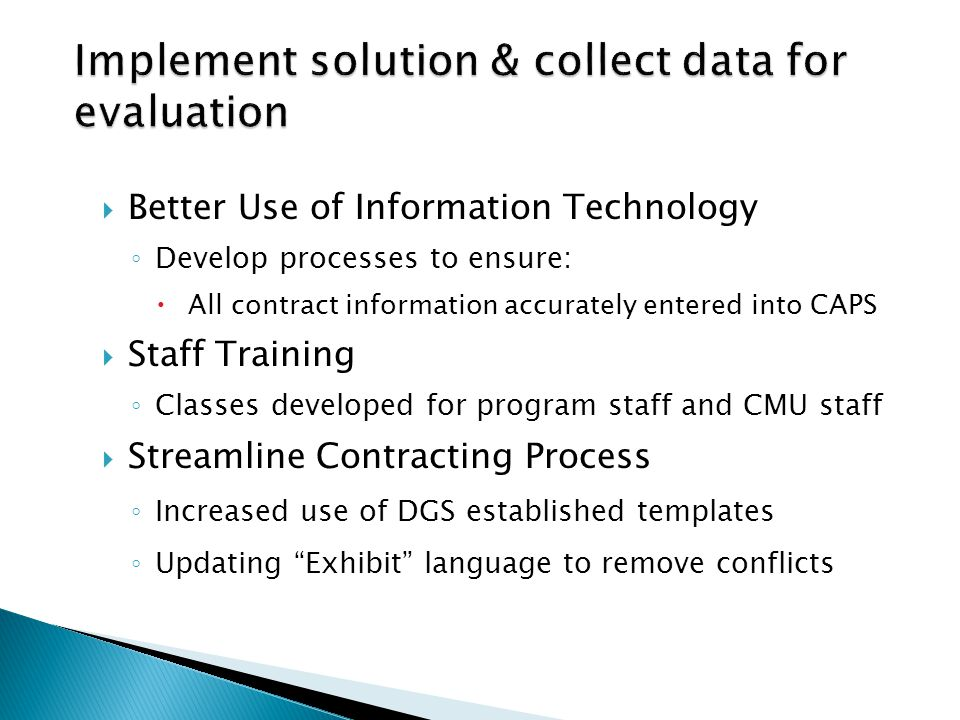 Better Use of Information Technology Develop processes to ensure: All contract information accurately entered into CAPS Staff Training Classes developed for program staff and CMU staff Streamline Contracting Process Increased use of DGS established templates Updating Exhibit language to remove conflicts