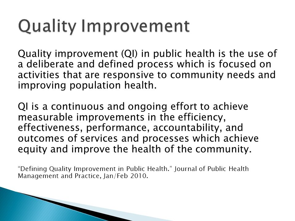 Quality improvement (QI) in public health is the use of a deliberate and defined process which is focused on activities that are responsive to community needs and improving population health.