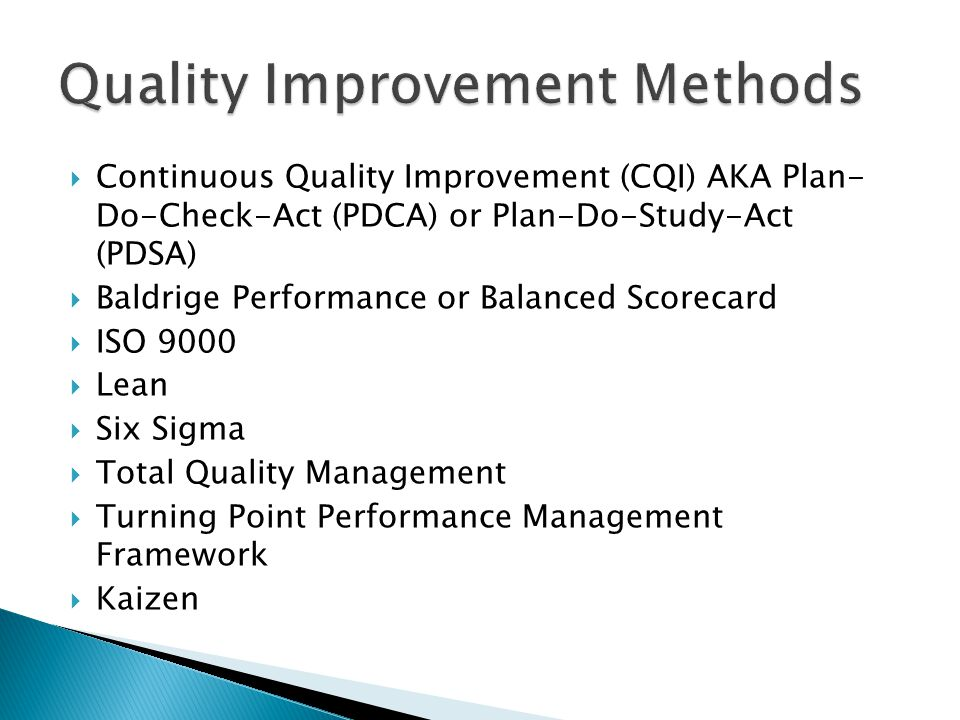 Continuous Quality Improvement (CQI) AKA Plan- Do-Check-Act (PDCA) or Plan-Do-Study-Act (PDSA) Baldrige Performance or Balanced Scorecard ISO 9000 Lean Six Sigma Total Quality Management Turning Point Performance Management Framework Kaizen