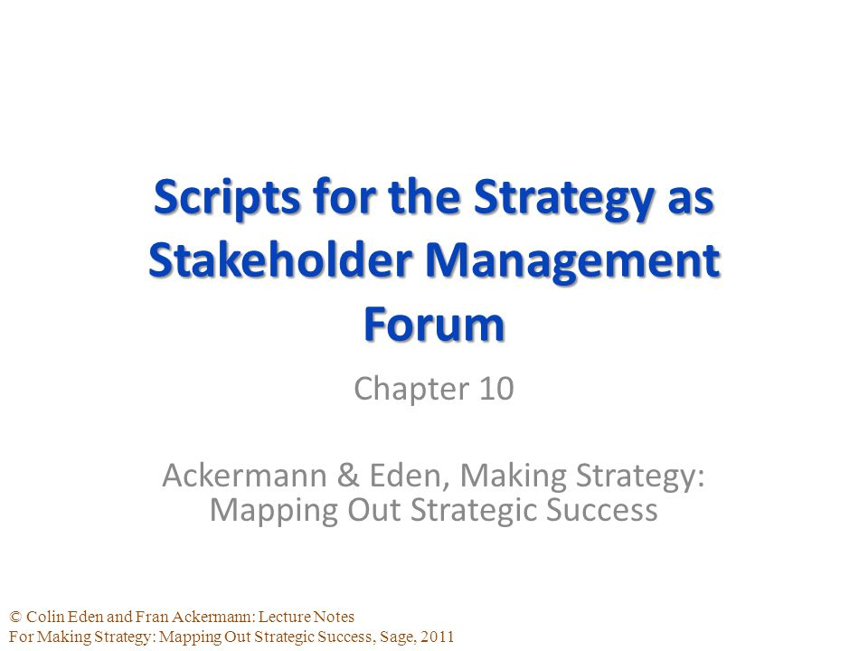 © Colin Eden and Fran Ackermann: Lecture Notes For Making Strategy: Mapping Out Strategic Success, Sage, 2011 Scripts for the Strategy as Stakeholder Management Forum Chapter 10 Ackermann & Eden, Making Strategy: Mapping Out Strategic Success