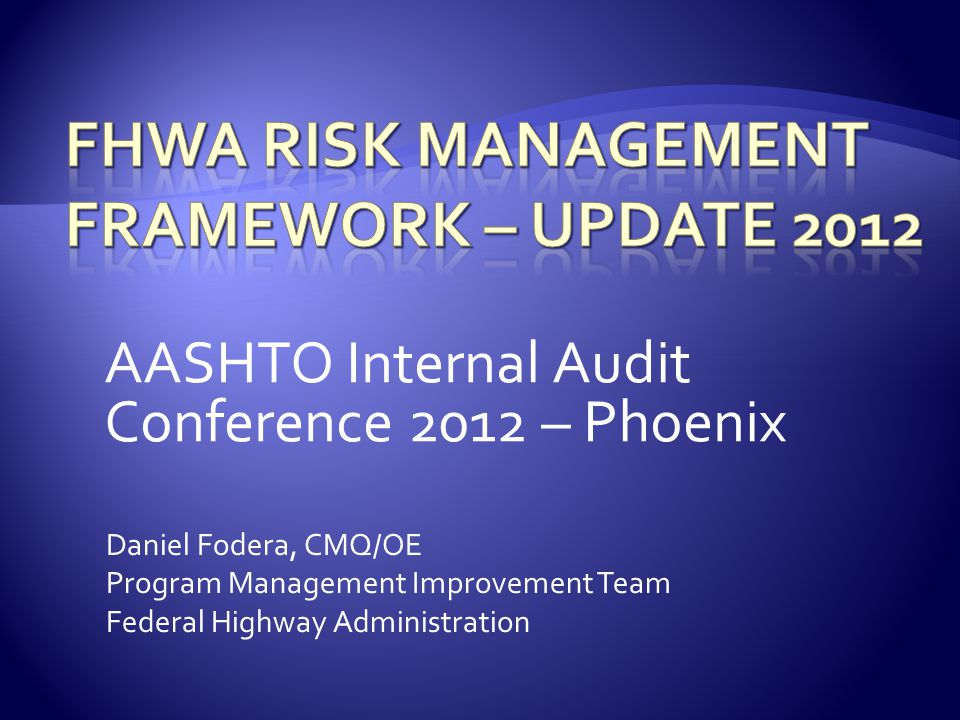 AASHTO Internal Audit Conference 2012 – Phoenix Daniel Fodera, CMQ/OE Program Management Improvement Team Federal Highway Administration