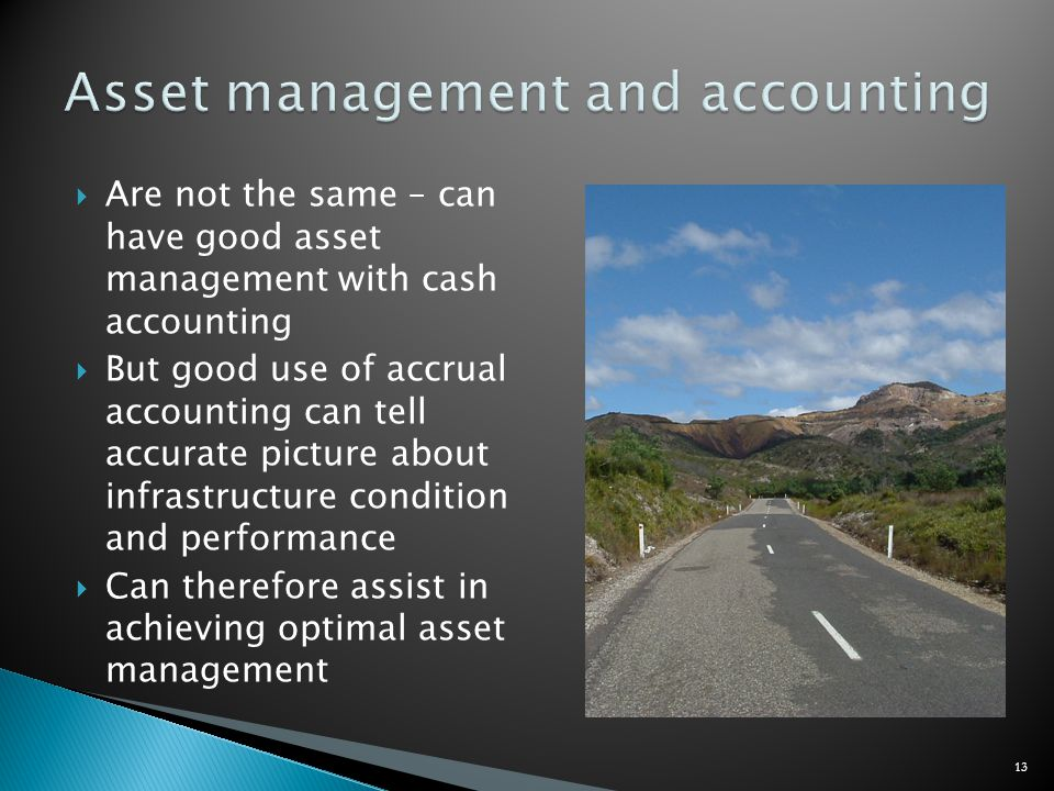 Are not the same – can have good asset management with cash accounting But good use of accrual accounting can tell accurate picture about infrastructure condition and performance Can therefore assist in achieving optimal asset management 13