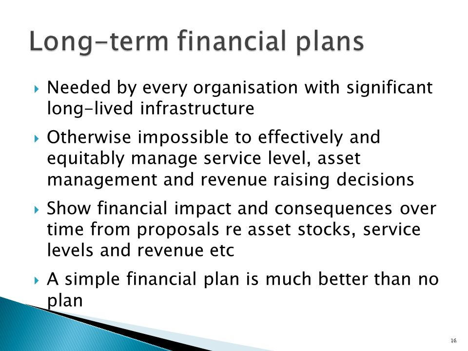 Needed by every organisation with significant long-lived infrastructure Otherwise impossible to effectively and equitably manage service level, asset management and revenue raising decisions Show financial impact and consequences over time from proposals re asset stocks, service levels and revenue etc A simple financial plan is much better than no plan 16