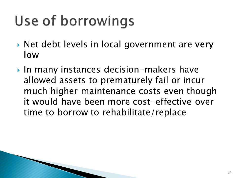 Net debt levels in local government are very low In many instances decision-makers have allowed assets to prematurely fail or incur much higher maintenance costs even though it would have been more cost-effective over time to borrow to rehabilitate/replace 19