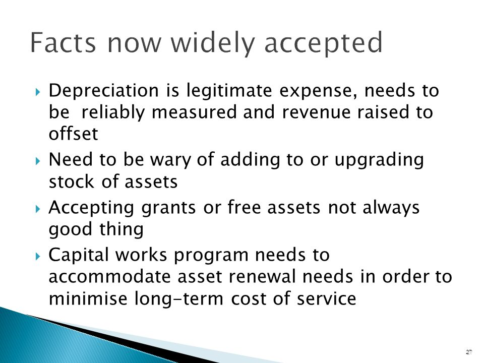 Depreciation is legitimate expense, needs to be reliably measured and revenue raised to offset Need to be wary of adding to or upgrading stock of assets Accepting grants or free assets not always good thing Capital works program needs to accommodate asset renewal needs in order to minimise long-term cost of service 27