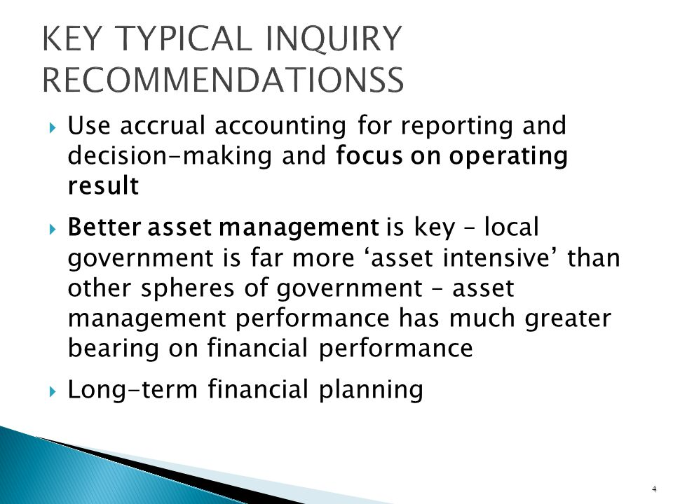 Use accrual accounting for reporting and decision-making and focus on operating result Better asset management is key – local government is far more asset intensive than other spheres of government – asset management performance has much greater bearing on financial performance Long-term financial planning 4