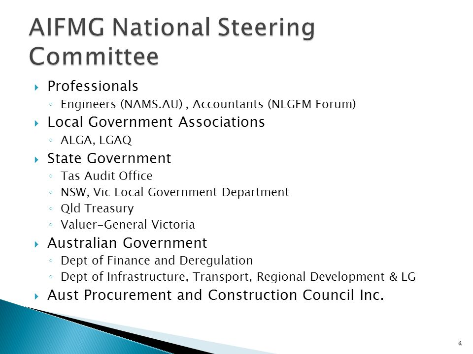 Professionals Engineers (NAMS.AU), Accountants (NLGFM Forum) Local Government Associations ALGA, LGAQ State Government Tas Audit Office NSW, Vic Local Government Department Qld Treasury Valuer-General Victoria Australian Government Dept of Finance and Deregulation Dept of Infrastructure, Transport, Regional Development & LG Aust Procurement and Construction Council Inc.