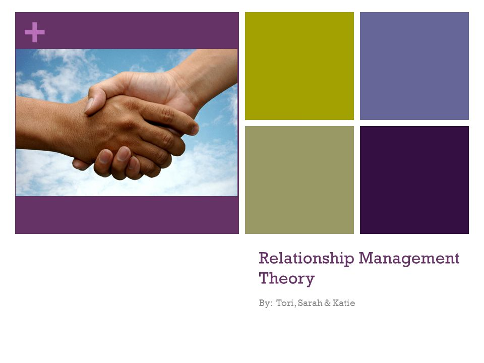 + Relationship Management Theory By: Tori, Sarah & Katie