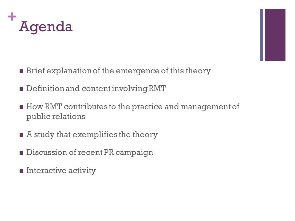 + Agenda Brief explanation of the emergence of this theory Definition and content involving RMT How RMT contributes to the practice and management of public relations A study that exemplifies the theory Discussion of recent PR campaign Interactive activity