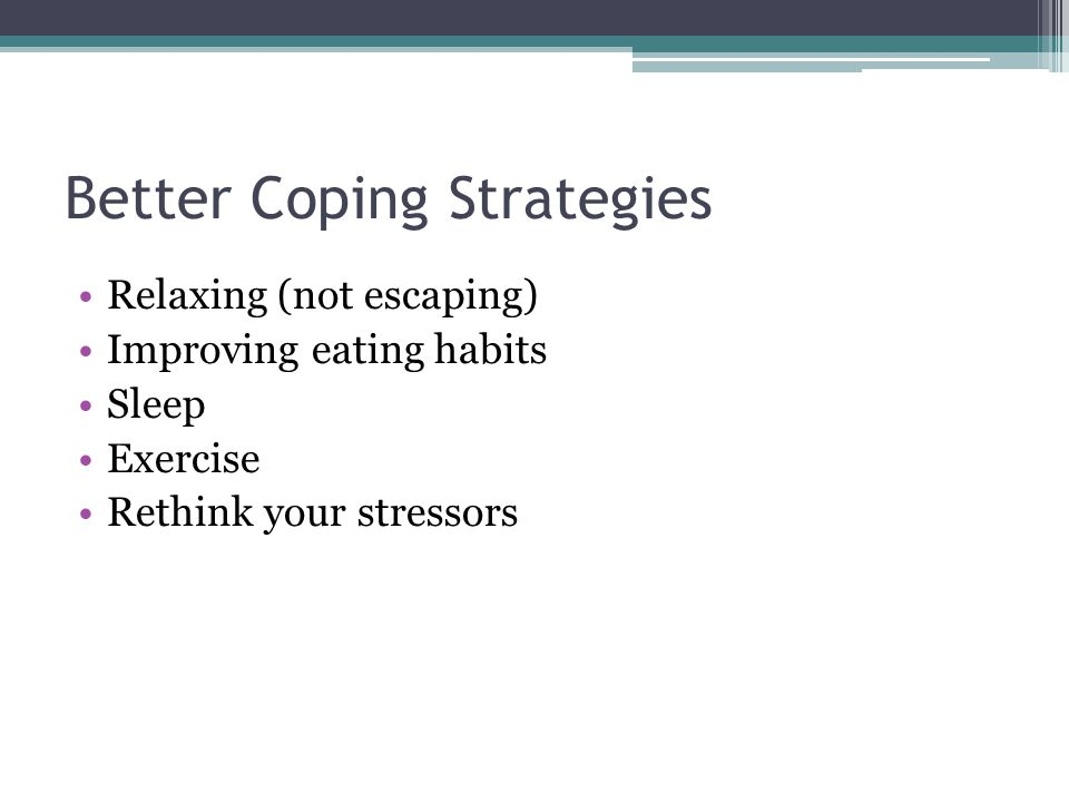 Better Coping Strategies Relaxing (not escaping) Improving eating habits Sleep Exercise Rethink your stressors