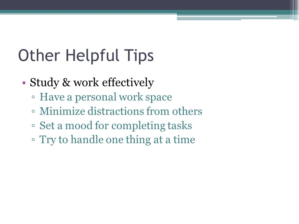 Other Helpful Tips Study & work effectively Have a personal work space Minimize distractions from others Set a mood for completing tasks Try to handle one thing at a time