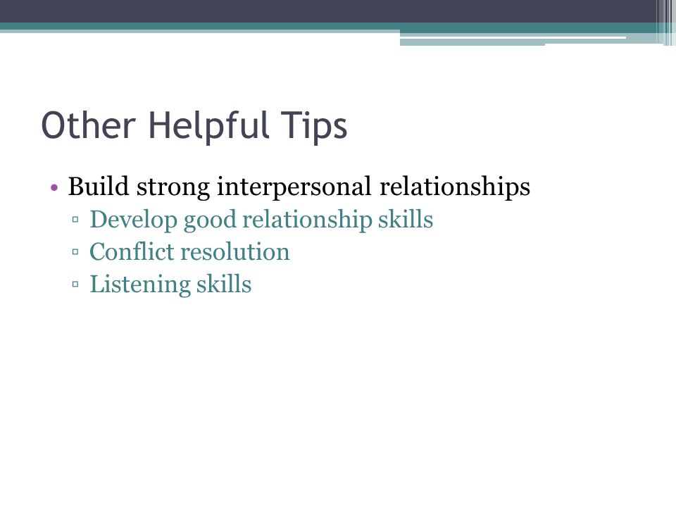 Other Helpful Tips Build strong interpersonal relationships Develop good relationship skills Conflict resolution Listening skills