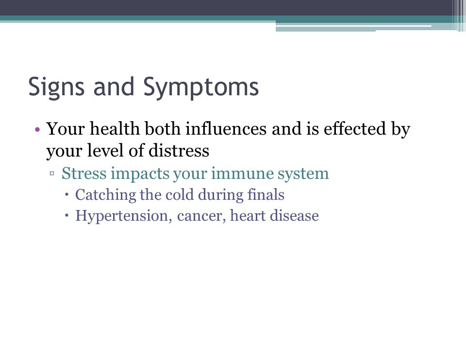Signs and Symptoms Your health both influences and is effected by your level of distress Stress impacts your immune system Catching the cold during finals Hypertension, cancer, heart disease