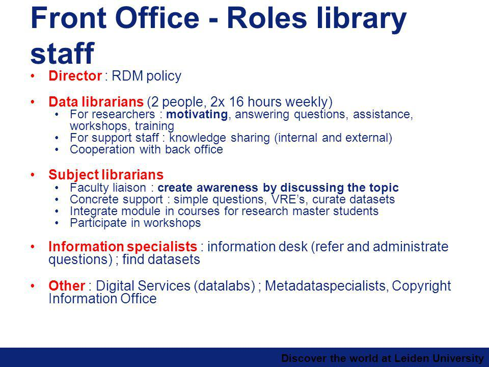 Discover the world at Leiden University Front Office - Roles library staff Director : RDM policy Data librarians (2 people, 2x 16 hours weekly) For researchers : motivating, answering questions, assistance, workshops, training For support staff : knowledge sharing (internal and external) Cooperation with back office Subject librarians Faculty liaison : create awareness by discussing the topic Concrete support : simple questions, VREs, curate datasets Integrate module in courses for research master students Participate in workshops Information specialists : information desk (refer and administrate questions) ; find datasets Other : Digital Services (datalabs) ; Metadataspecialists, Copyright Information Office