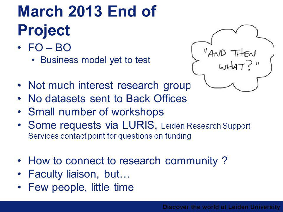 Discover the world at Leiden University March 2013 End of Project FO – BO Business model yet to test Not much interest research groups No datasets sent to Back Offices Small number of workshops Some requests via LURIS, Leiden Research Support Services contact point for questions on funding How to connect to research community .