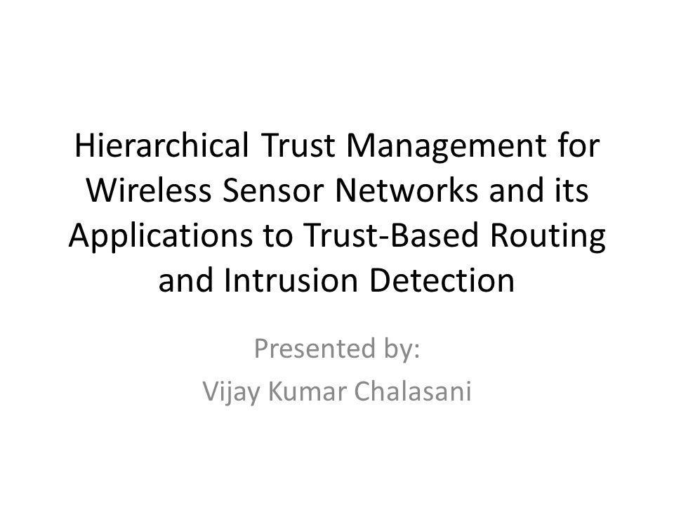Hierarchical Trust Management for Wireless Sensor Networks and its Applications to Trust-Based Routing and Intrusion Detection Presented by: Vijay Kumar Chalasani