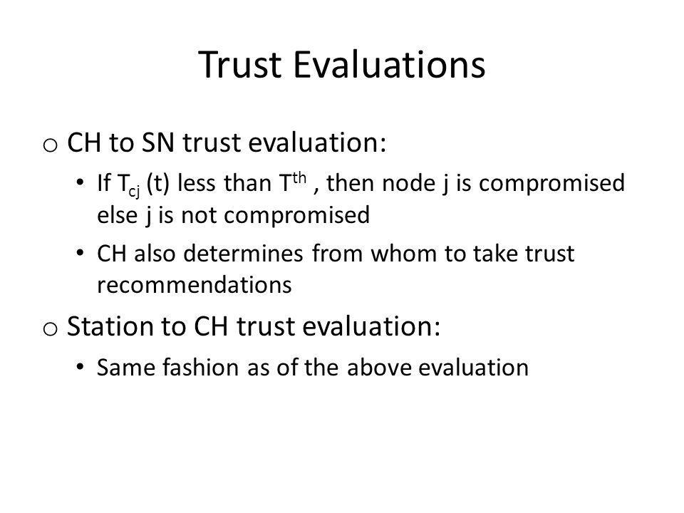 Trust Evaluations o CH to SN trust evaluation: If T cj (t) less than T th, then node j is compromised else j is not compromised CH also determines from whom to take trust recommendations o Station to CH trust evaluation: Same fashion as of the above evaluation