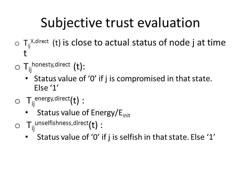 Subjective trust evaluation o T ij X,direct (t) is close to actual status of node j at time t o T ij honesty,direct (t): Status value of 0 if j is compromised in that state.