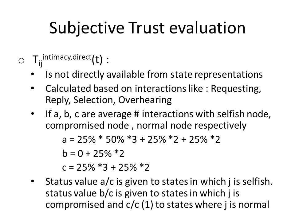 Subjective Trust evaluation o T ij intimacy,direct (t) : Is not directly available from state representations Calculated based on interactions like : Requesting, Reply, Selection, Overhearing If a, b, c are average # interactions with selfish node, compromised node, normal node respectively a = 25% * 50% *3 + 25% *2 + 25% *2 b = 0 + 25% *2 c = 25% *3 + 25% *2 Status value a/c is given to states in which j is selfish.