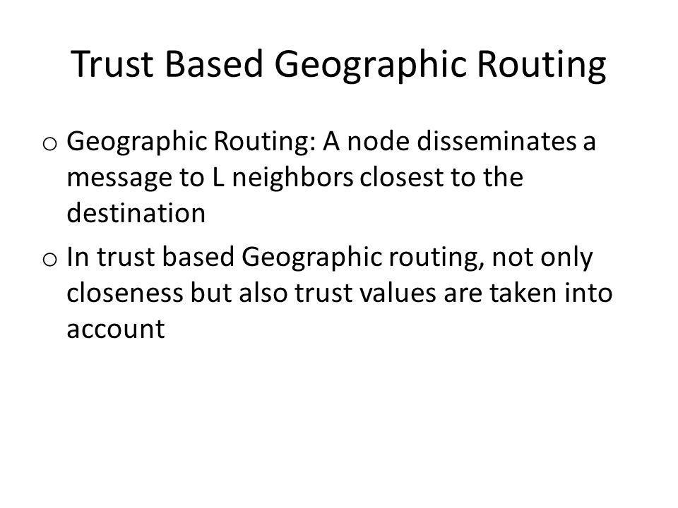 Trust Based Geographic Routing o Geographic Routing: A node disseminates a message to L neighbors closest to the destination o In trust based Geographic routing, not only closeness but also trust values are taken into account