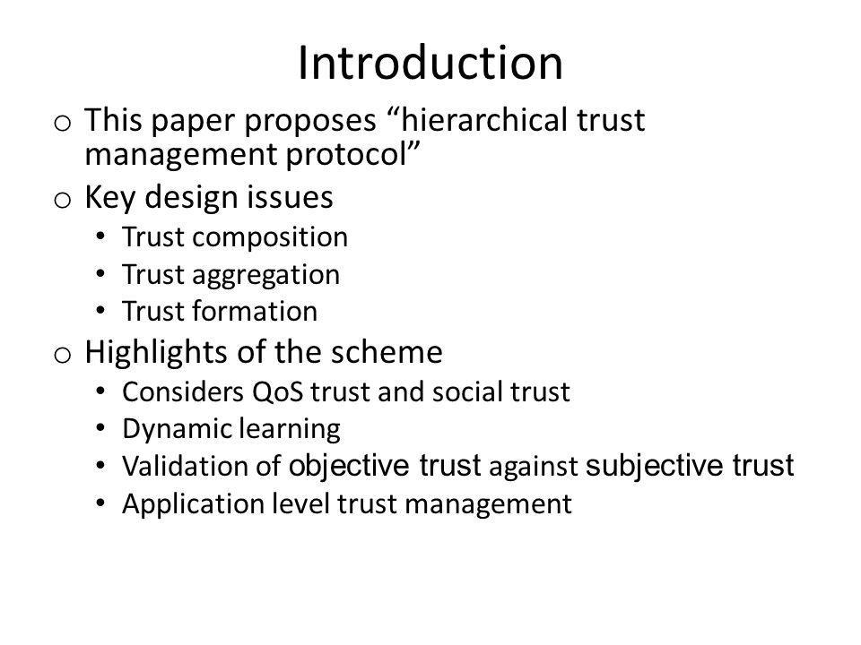 Introduction o This paper proposes hierarchical trust management protocol o Key design issues Trust composition Trust aggregation Trust formation o Highlights of the scheme Considers QoS trust and social trust Dynamic learning Validation of objective trust against subjective trust Application level trust management