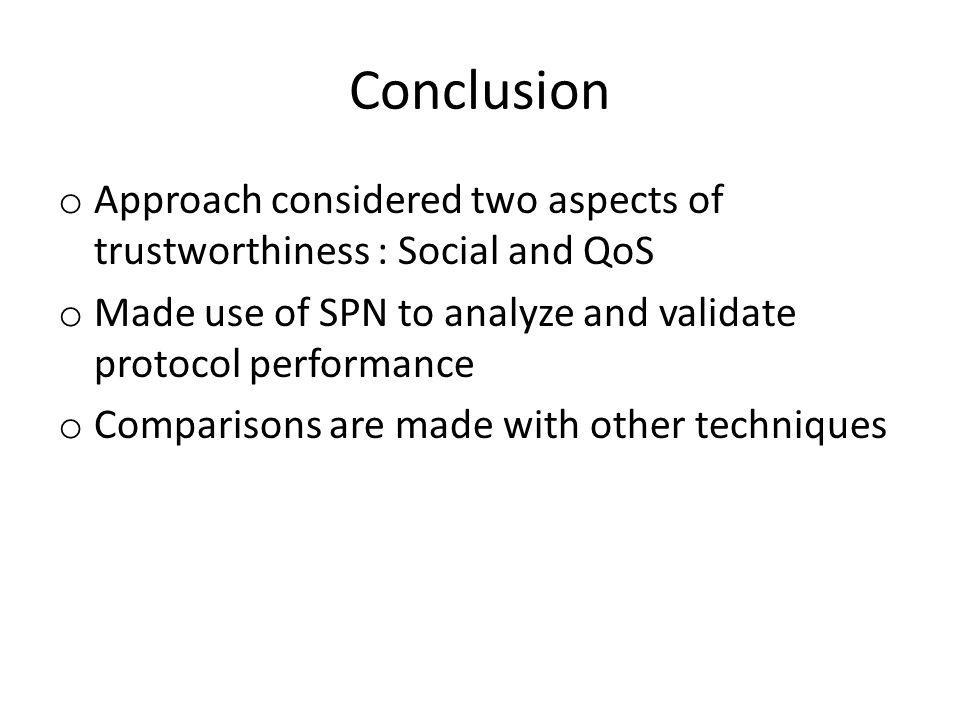 Conclusion o Approach considered two aspects of trustworthiness : Social and QoS o Made use of SPN to analyze and validate protocol performance o Comparisons are made with other techniques