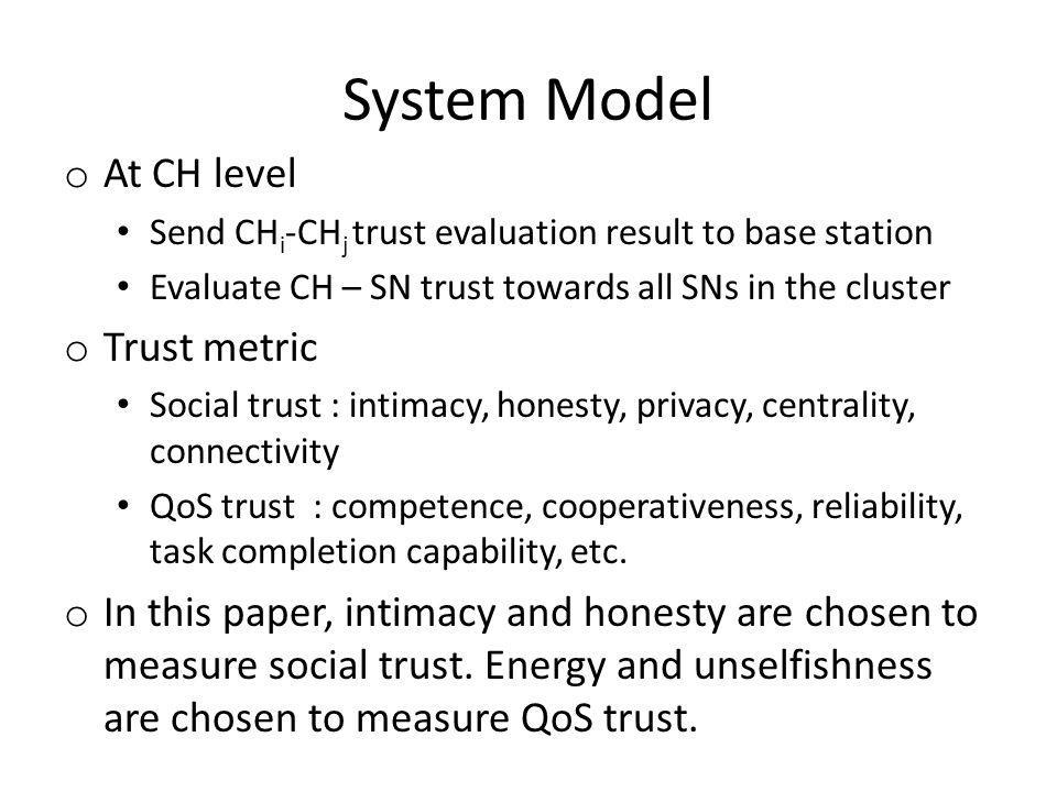 System Model o At CH level Send CH i -CH j trust evaluation result to base station Evaluate CH – SN trust towards all SNs in the cluster o Trust metric Social trust : intimacy, honesty, privacy, centrality, connectivity QoS trust : competence, cooperativeness, reliability, task completion capability, etc.