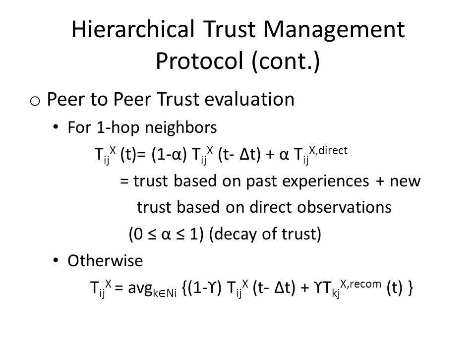 Hierarchical Trust Management Protocol (cont.) o Peer to Peer Trust evaluation For 1-hop neighbors T ij X (t)= (1-α) T ij X (t- Δt) + α T ij X,direct = trust based on past experiences + new trust based on direct observations (0 α 1) (decay of trust) Otherwise T ij X = avg k Ni {(1-ϒ) T ij X (t- Δt) + ϒT kj X,recom (t) }