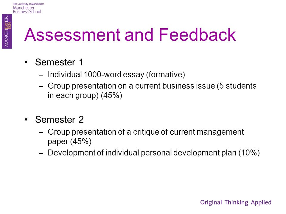 Assessment and Feedback Semester 1 –Individual 1000-word essay (formative) –Group presentation on a current business issue (5 students in each group) (45%) Semester 2 –Group presentation of a critique of current management paper (45%) –Development of individual personal development plan (10%)