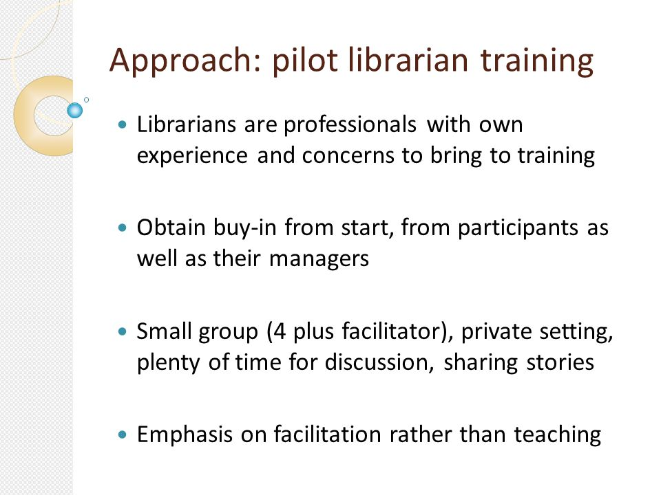 Approach: pilot librarian training Librarians are professionals with own experience and concerns to bring to training Obtain buy-in from start, from participants as well as their managers Small group (4 plus facilitator), private setting, plenty of time for discussion, sharing stories Emphasis on facilitation rather than teaching